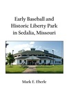 Early Baseball and Historic Liberty Park Stadium in Sedalia, Missouri by Mark E. Eberle