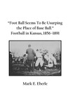 """Foot Ball Seems To Be Usurping the Place of Base Ball."" Football in Kansas, 1856–1891 by Mark E. Eberle"