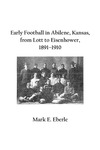 Early Football in Abilene, Kansas, from Lott to Eisenhower, 1891–1910 by Mark E. Eberle