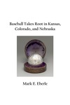 Baseball Takes Root in Kansas, Colorado, and Nebraska by Mark E. Eberle