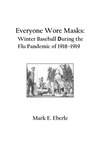 Everyone Wore Masks: Winter Baseball During the Flu Pandemic of 1918-1919 by Mark E. Eberle