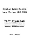 Baseball Takes Root in New Mexico, 1867–1883 by Mark E. Eberle