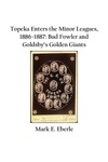 Topeka Enters the Minor Leagues, 1886–1887: Bud Fowler and Goldsby's Golden Giants by Mark E. Eberle