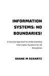 Information Systems: No Boundaries! A Concise Approach to Understanding Information Systems for All Disciplines